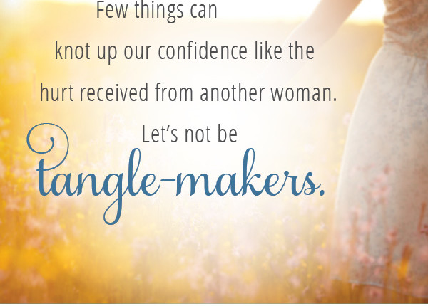 Few things can knot up our confidence like the hurt received from another woman. Let's not be tangle-makers.