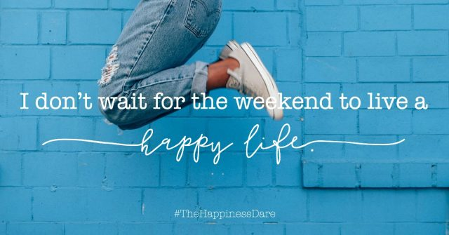 don't wait for the weekend to live a happy life!
